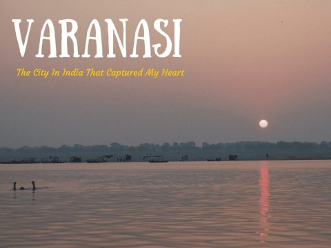 Varanasi - The city in India that captured my heart
